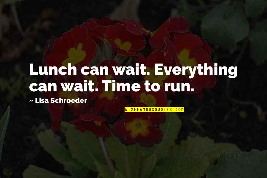 Schroeder's Quotes By Lisa Schroeder: Lunch can wait. Everything can wait. Time to