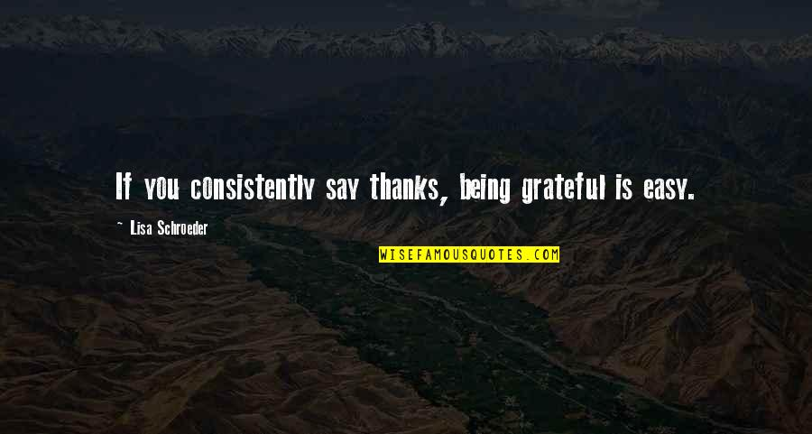 Schroeder's Quotes By Lisa Schroeder: If you consistently say thanks, being grateful is