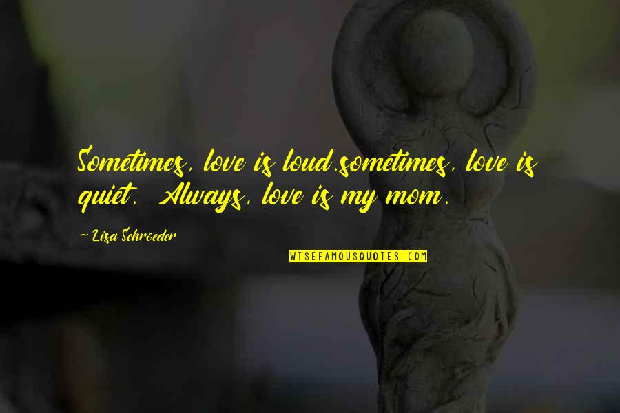 Schroeder's Quotes By Lisa Schroeder: Sometimes, love is loud.sometimes, love is quiet. Always,