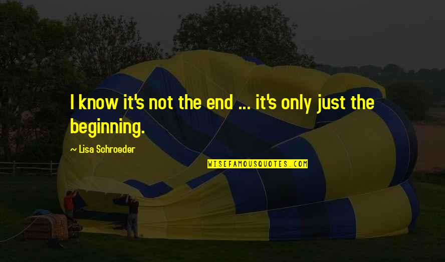 Schroeder's Quotes By Lisa Schroeder: I know it's not the end ... it's