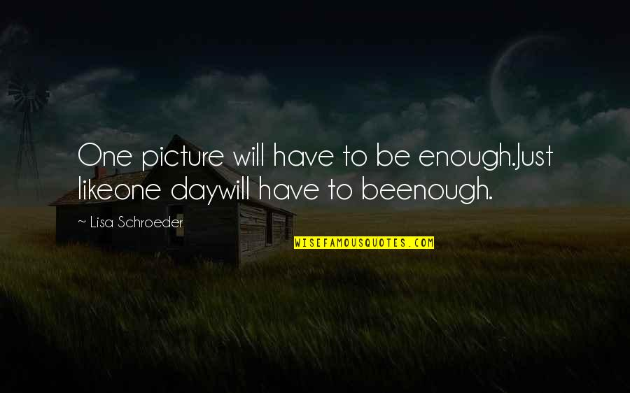 Schroeder's Quotes By Lisa Schroeder: One picture will have to be enough.Just likeone