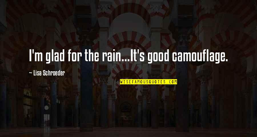 Schroeder's Quotes By Lisa Schroeder: I'm glad for the rain...It's good camouflage.