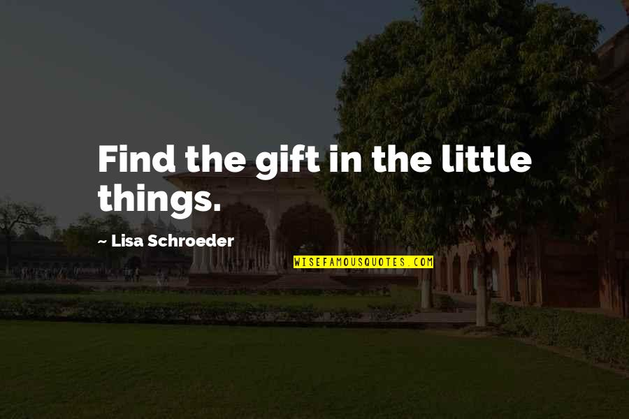 Schroeder's Quotes By Lisa Schroeder: Find the gift in the little things.