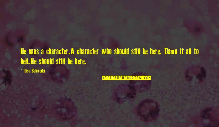 Schroeder's Quotes By Lisa Schroeder: He was a character.A character who should still