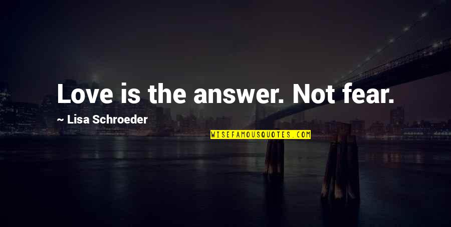 Schroeder's Quotes By Lisa Schroeder: Love is the answer. Not fear.