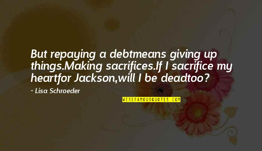 Schroeder's Quotes By Lisa Schroeder: But repaying a debtmeans giving up things.Making sacrifices.If