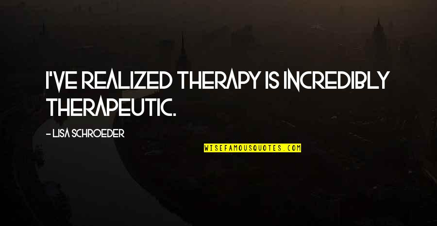 Schroeder's Quotes By Lisa Schroeder: I've realized therapy is incredibly therapeutic.