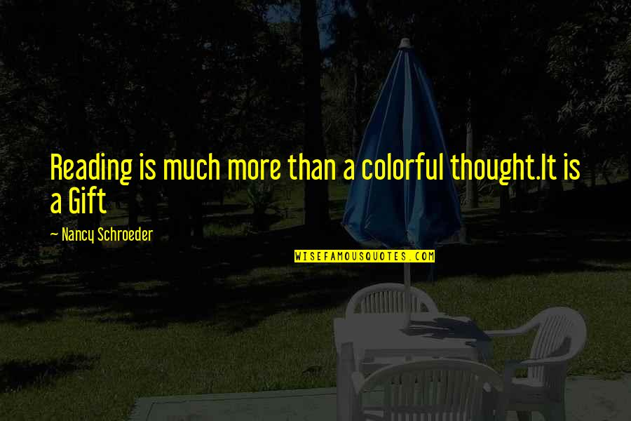 Schroeder's Quotes By Nancy Schroeder: Reading is much more than a colorful thought.It