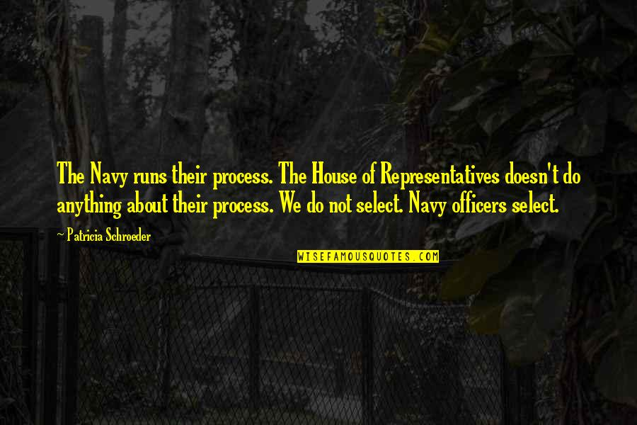 Schroeder's Quotes By Patricia Schroeder: The Navy runs their process. The House of