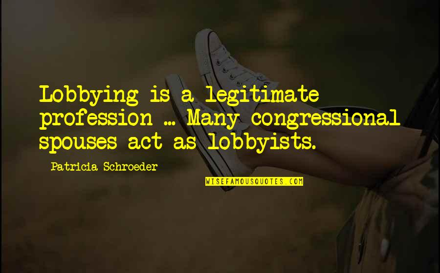 Schroeder's Quotes By Patricia Schroeder: Lobbying is a legitimate profession ... Many congressional