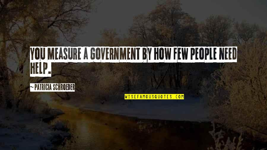 Schroeder's Quotes By Patricia Schroeder: You measure a government by how few people