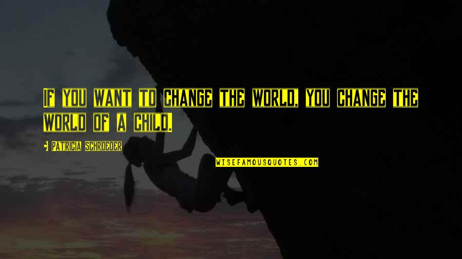 Schroeder's Quotes By Patricia Schroeder: If you want to change the world, you