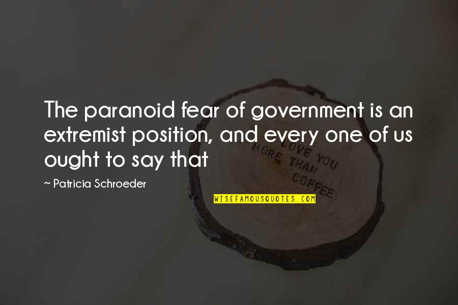 Schroeder's Quotes By Patricia Schroeder: The paranoid fear of government is an extremist