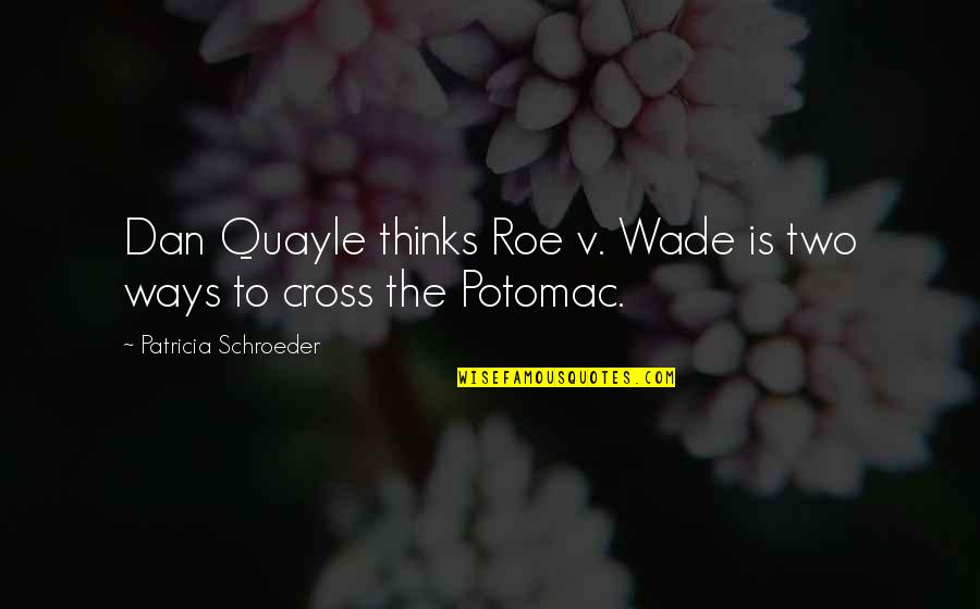 Schroeder's Quotes By Patricia Schroeder: Dan Quayle thinks Roe v. Wade is two