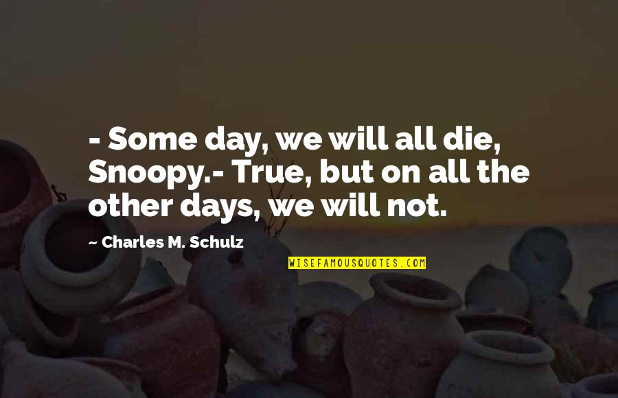 Schulz Snoopy Quotes By Charles M. Schulz: - Some day, we will all die, Snoopy.-