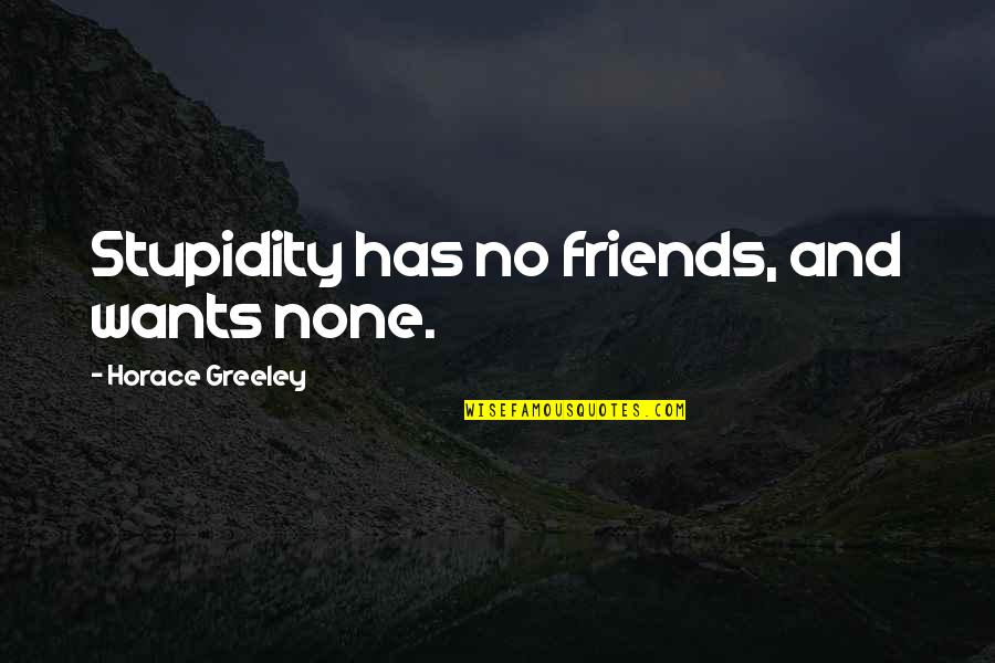 Schulz Snoopy Quotes By Horace Greeley: Stupidity has no friends, and wants none.