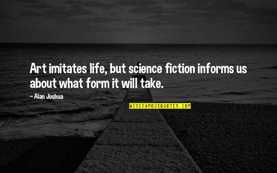 Science And Our Life Quotes By Alan Joshua: Art imitates life, but science fiction informs us