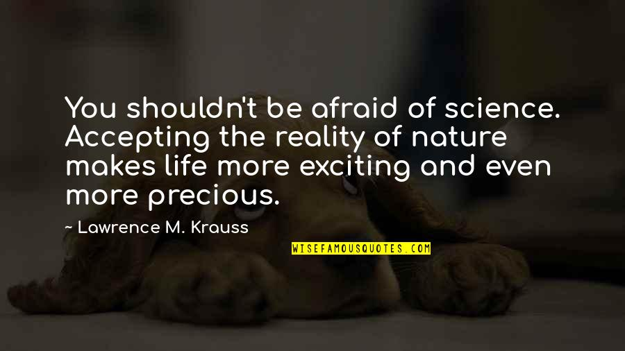 Science And Our Life Quotes By Lawrence M. Krauss: You shouldn't be afraid of science. Accepting the