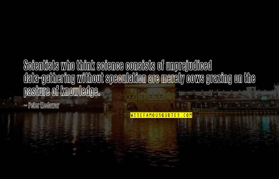 Science Data Quotes By Peter Medawar: Scientists who think science consists of unprejudiced data-gathering