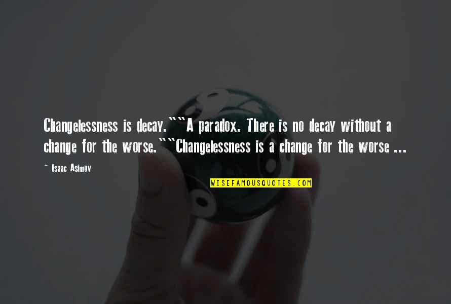 """Science Fiction From Isaac Asimov Quotes By Isaac Asimov: Changelessness is decay.""""""""A paradox. There is no decay"""