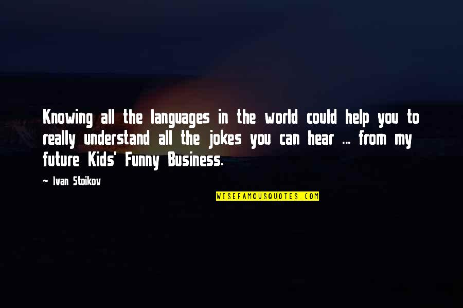 Science Fiction Funny Quotes By Ivan Stoikov: Knowing all the languages in the world could