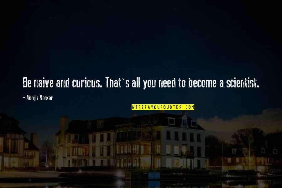 Science Of Mind Quotes By Abhijit Naskar: Be naive and curious. That's all you need