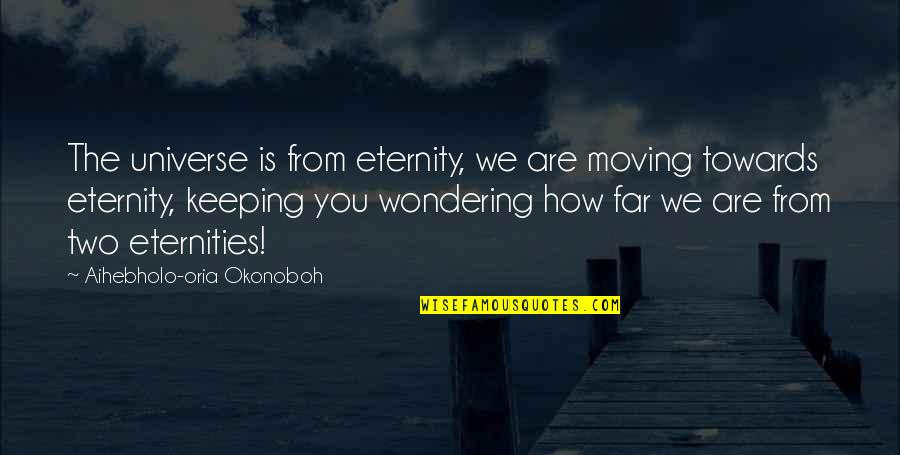 Science Of Mind Quotes By Aihebholo-oria Okonoboh: The universe is from eternity, we are moving