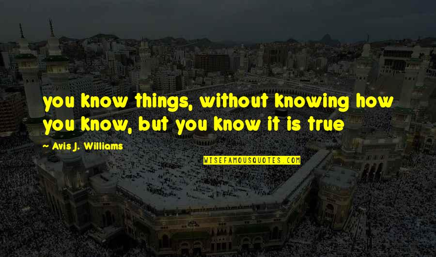 Science Of Mind Quotes By Avis J. Williams: you know things, without knowing how you know,