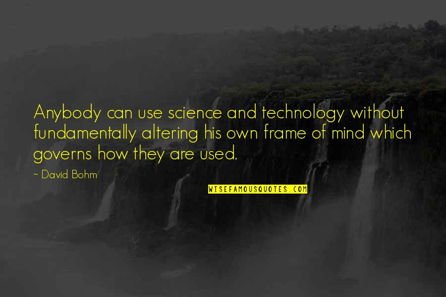 Science Of Mind Quotes By David Bohm: Anybody can use science and technology without fundamentally