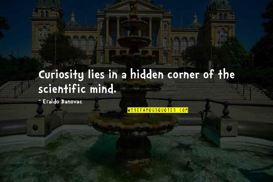 Science Of Mind Quotes By Eraldo Banovac: Curiosity lies in a hidden corner of the