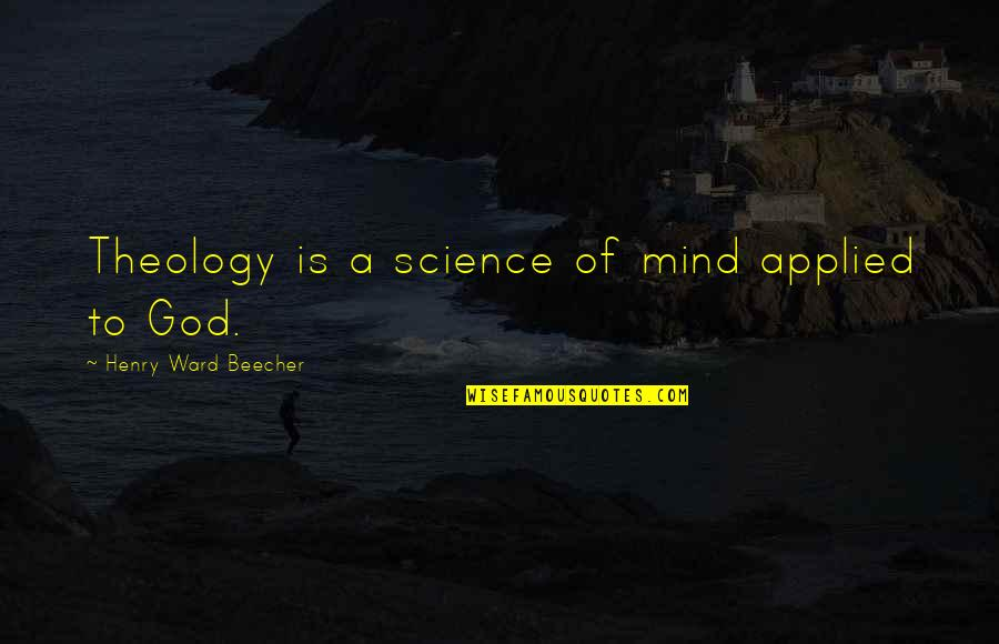 Science Of Mind Quotes By Henry Ward Beecher: Theology is a science of mind applied to