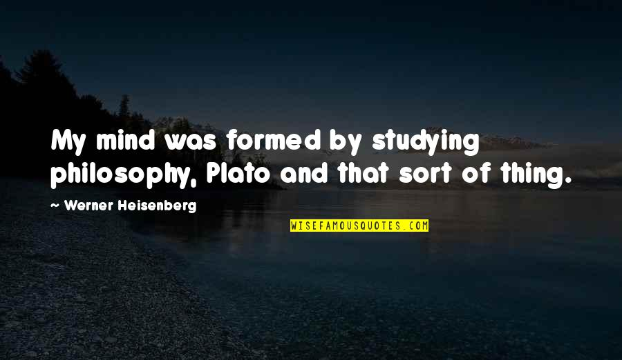 Science Of Mind Quotes By Werner Heisenberg: My mind was formed by studying philosophy, Plato