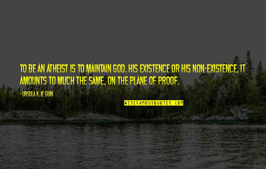 Science Vs God Quotes By Ursula K. Le Guin: To be an atheist is to maintain God.