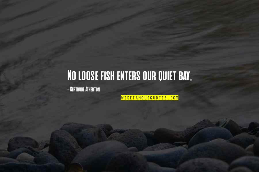 Sciences Po Quotes By Gertrude Atherton: No loose fish enters our quiet bay.