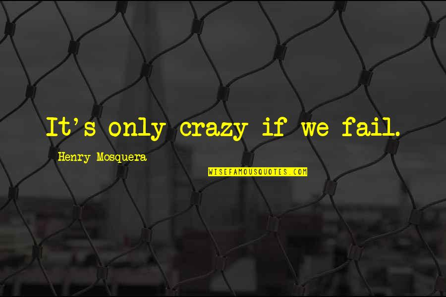 Scifi Quotes By Henry Mosquera: It's only crazy if we fail.