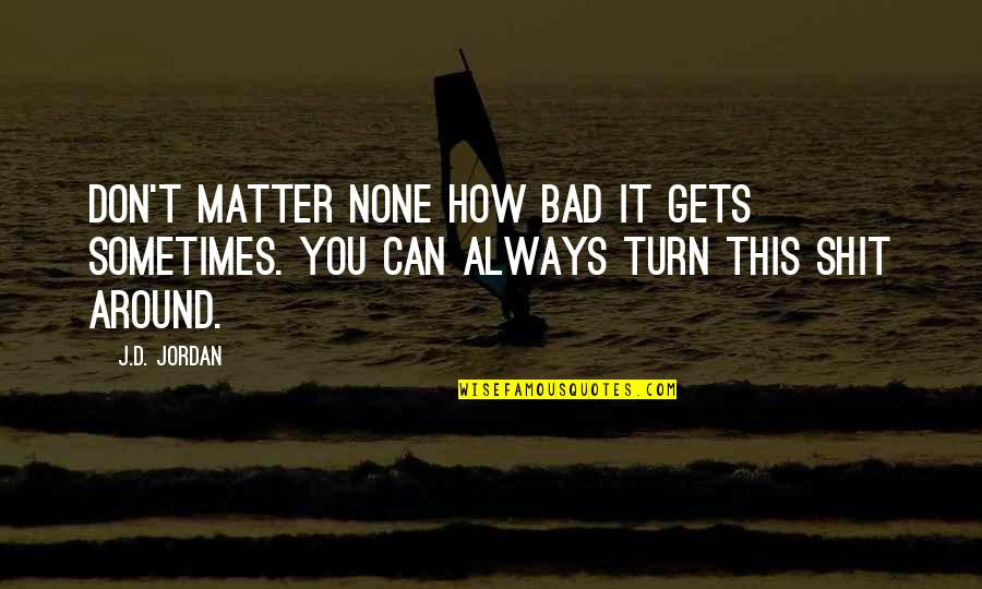 Scifi Quotes By J.D. Jordan: Don't matter none how bad it gets sometimes.