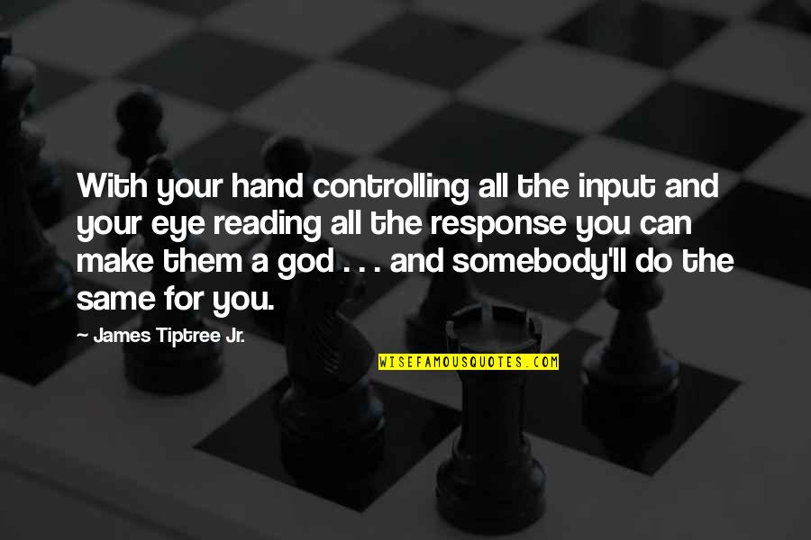 Scifi Quotes By James Tiptree Jr.: With your hand controlling all the input and