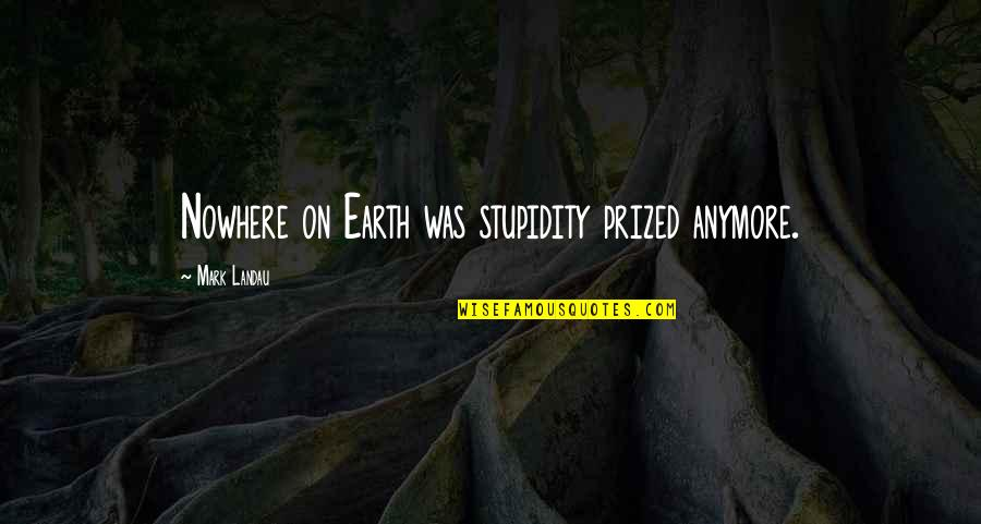 Scifi Quotes By Mark Landau: Nowhere on Earth was stupidity prized anymore.