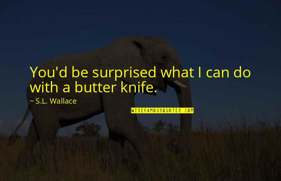 Scifi Quotes By S.L. Wallace: You'd be surprised what I can do with