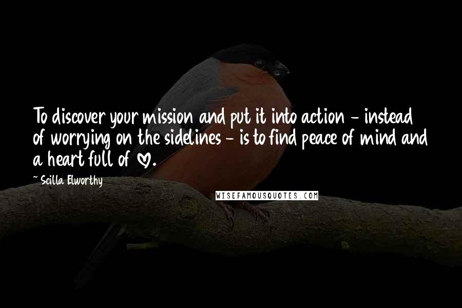 Scilla Elworthy quotes: To discover your mission and put it into action - instead of worrying on the sidelines - is to find peace of mind and a heart full of love.