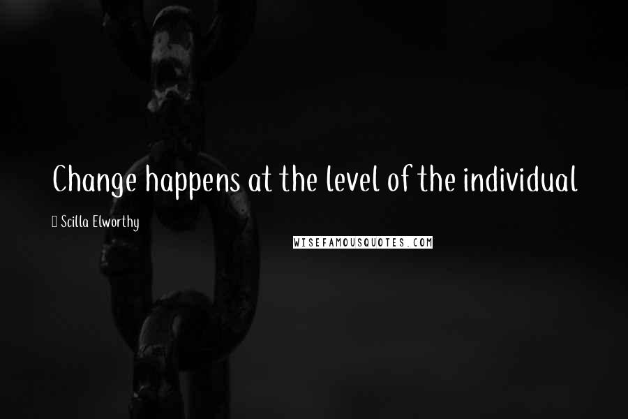 Scilla Elworthy quotes: Change happens at the level of the individual