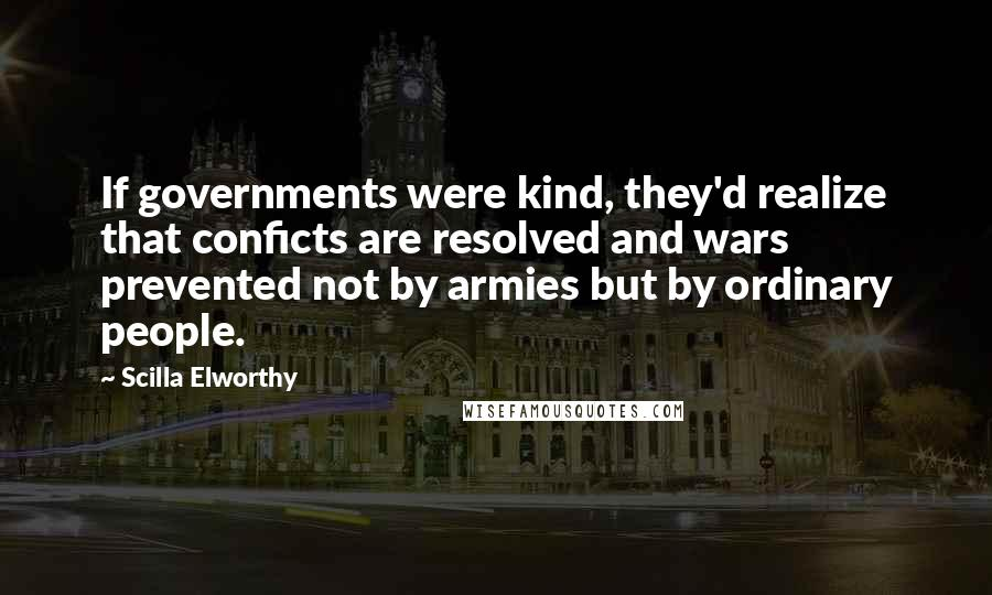 Scilla Elworthy quotes: If governments were kind, they'd realize that conficts are resolved and wars prevented not by armies but by ordinary people.
