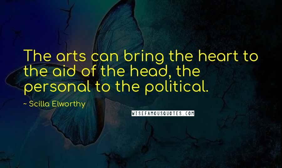 Scilla Elworthy quotes: The arts can bring the heart to the aid of the head, the personal to the political.