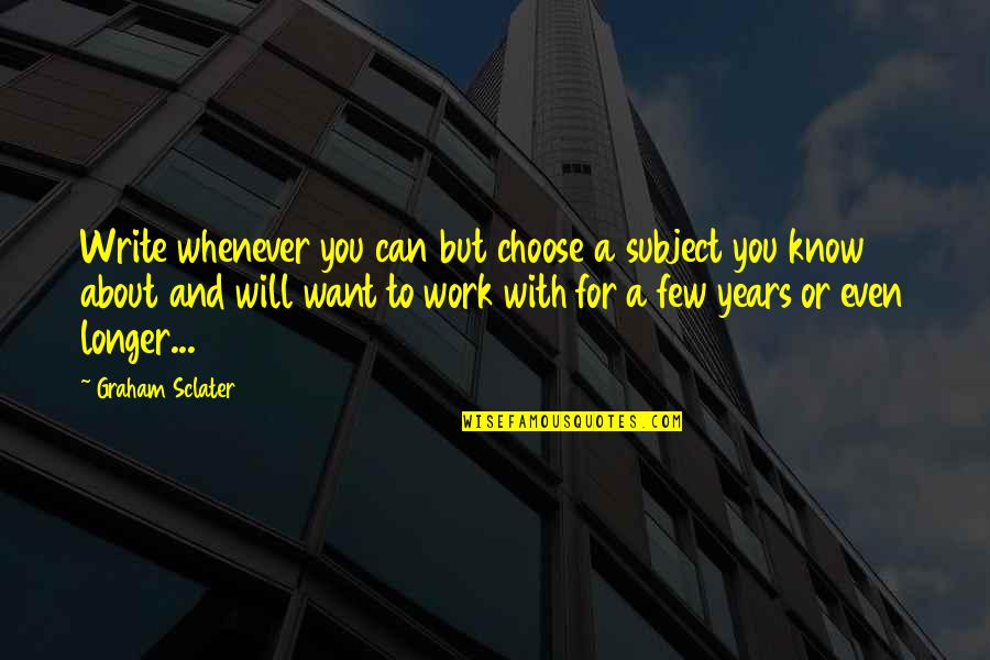 Sclater's Quotes By Graham Sclater: Write whenever you can but choose a subject