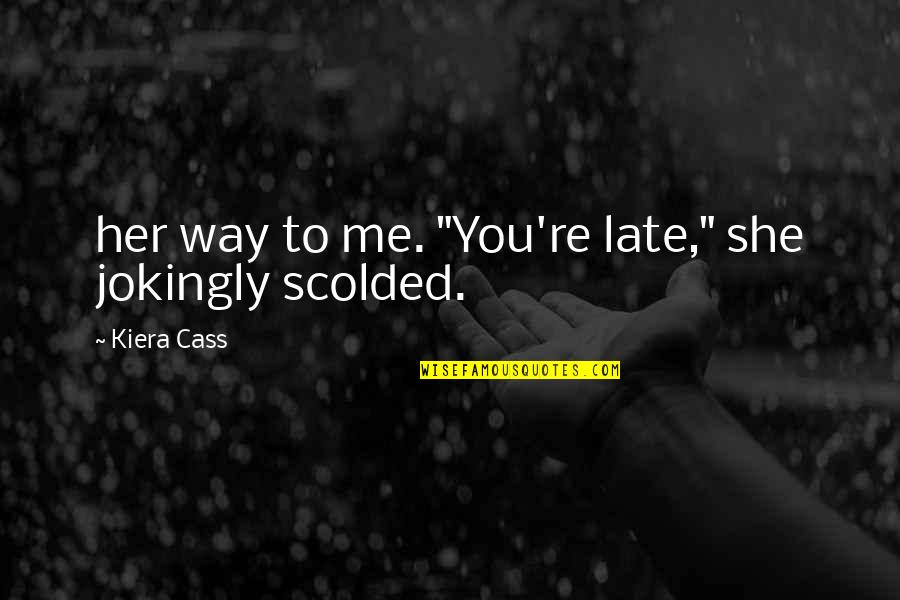"""Scolded Quotes By Kiera Cass: her way to me. """"You're late,"""" she jokingly"""