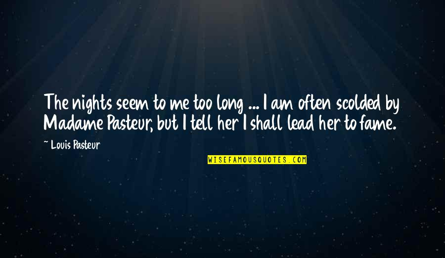 Scolded Quotes By Louis Pasteur: The nights seem to me too long ...