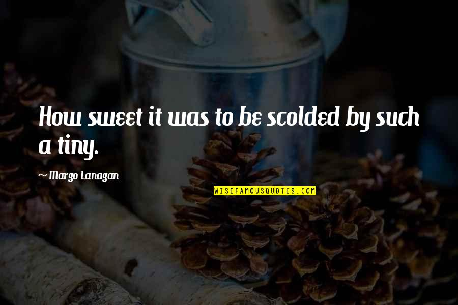 Scolded Quotes By Margo Lanagan: How sweet it was to be scolded by
