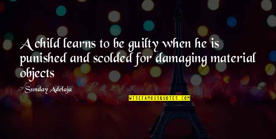 Scolded Quotes By Sunday Adelaja: A child learns to be guilty when he