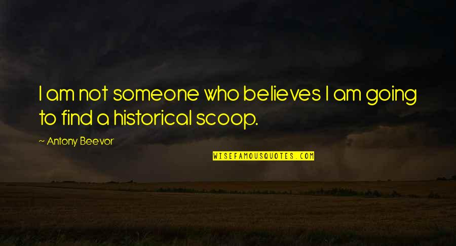Scoop Up Quotes By Antony Beevor: I am not someone who believes I am