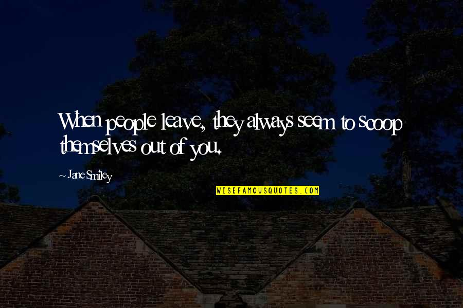Scoop Up Quotes By Jane Smiley: When people leave, they always seem to scoop